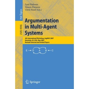 Argumentation in Multi-Agent Systems: 4th International Workshop, ArgMAS 2007, Honolulu, HI, USA, May 15, 2007, Revised Selected and Invited Papers ... / Lecture Notes in Artificial Intelligence)
