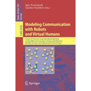 Modeling Communication with Robots and Virtual Humans: Second ZiF Research Group 2005/2006 International Workshop on Embodied Communication in Humans ... / Lecture Notes in Artificial Intelligence)