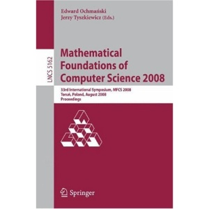 Mathematical Foundations of Computer Science 2008: 33rd International Symposium, MFCS 2008, Torun, Poland, August 25-29, 2008, Proceedings (Lecture ... Computer Science and General Issues)