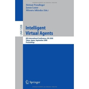 Intelligent Virtual Agents: 8th International Conference, IVA 2008, Tokyo, Japan, September 1-3, 2008, Proceedings (Lecture Notes in Computer Science / Lecture Notes in Artificial Intelligence)