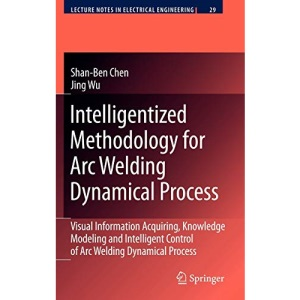 Intelligentized Methodology for Arc Welding Dynamical Processes: Visual Information Acquiring, Knowledge Modeling and Intelligent Control: Visual ... (Lecture Notes in Electrical Engineering)