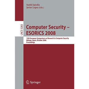 Computer Security - ESORICS 2008: 13th European Symposium on Research in Computer Security, Málaga, Spain, October 6-8, 2008. Proceedings (Lecture ... Spain, October 6-8, 2008 Proceedings: 5283
