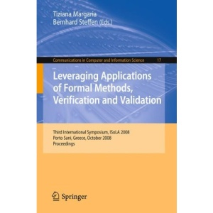 Leveraging Applications of Formal Methods, Verification and Validation: Third International Symposium, ISoLA 2008, Porto Sani, Greece, October 13-15, ... in Computer and Information Science)
