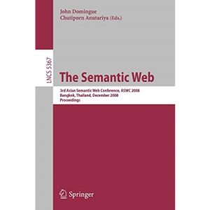 The Semantic Web: 3rd Asian Semantic Web Conference, ASWC 2008, Bangkok, Thailand, December 8-11, 2008. Proceedings (Lecture Notes in Computer Science ... Applications, incl. Internet/Web, and HCI)