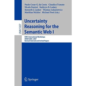 Uncertainty Reasoning for the Semantic Web I: ISWC International Workshop, URSW 2005-2007, Revised Selected and Invited Papers: 5327 (Lecture Notes in Computer Science)