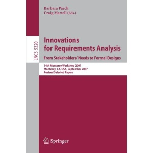 Innovations for Requirement Analysis. From Stakeholders' Needs to Formal Designs: 14th Monterey Workshop 2007, Monterey, CA, USA, September 10-13, ... / Programming and Software Engineering)