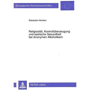 Religiositaet, Kontrollueberzeugung Und Seelische Gesundheit Bei Anonymen Alkoholikern: Eine Empirische Studie (Europaeische Hochschulschriften / European University Studie)