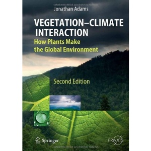 Vegetation-Climate Interaction: How Plants Make the Global Environment: How Vegetation Makes the Global Environment (Springer Praxis Books / Environmental Sciences)