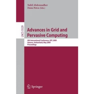 Advances in Grid and Pervasive Computing: 4th International Conference, GPC 2009, Geneva, Switzerland, May 4-8, 2009, Proceedings (Lecture Notes in ... Computer Science and General Issues)