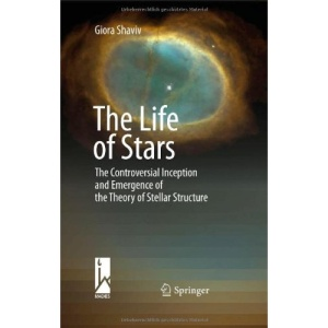 The Life of Stars: The Controversial Inception and Emergence of the Theory of Stellar Structure: The Controversial Inception and Emergence of the Stellar Structure Theory