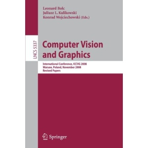 Computer Vision and Graphics: International Conference, ICCVG 2008, Warsaw, Poland, November 10-12, 2008 Revised Papers (Lecture Notes in Computer ... Vision, Pattern Recognition, and Graphics)