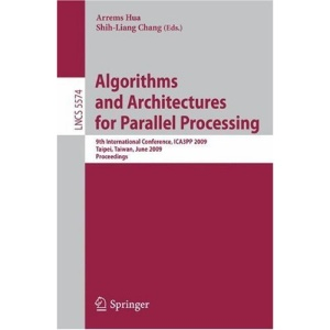 Algorithms and Architectures for Parallel Processing: 9th International Conference, ICA3PP 2009, Taipei, Taiwan, June 8-11, 2009, Proceedings: 5574 ... Computer Science and General Issues)
