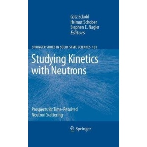 Studying Kinetics with Neutrons: Prospects for Time-Resolved Neutron Scattering: 161 (Springer Series in Solid-State Sciences)