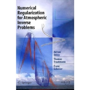 Numerical Regularization for Atmospheric Inverse Problems (Springer Praxis Books / Environmental Sciences)