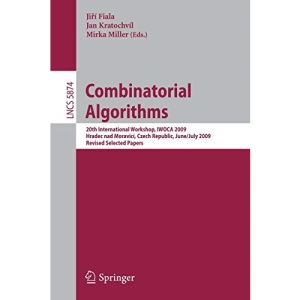 Combinatorial Algorithms: 20th International Workshop, IWOCA 2009, Hradec nad Moravicí, Czech Republic, June 28-July 2, 2009, Revised Selected Papers: 5874 (Lecture Notes in Computer Science)