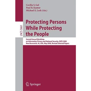 Protecting Persons While Protecting the People: Second Annual Workshop on Information Privacy and National Security, ISIPS 2008, New Brunswick, NJ, ... Computer Science / Security and Cryptology)