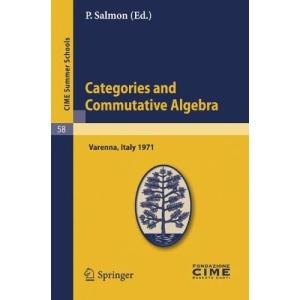 Categories and Commutative Algebra: Lectures given at a Summer School of the Centro Internazionale Matematico Estivo (C.I.M.E.) held in Varenna ... 11-21,1971 (C.I.M.E. Summer Schools)