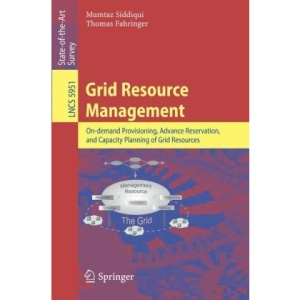 Grid Resource Management: On-Demand Provisioning, Advance Reservation, and Capacity Planning of Grid Resources (Lecture Notes in Computer Science: State-Of-The-Art Survey)