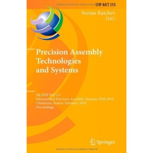 Precision Assembly Technologies and Systems: 5th IFIP WG 5.5 International Precision Assembly Seminar, IPAS 2010, Chamonix, France, February 14-17, ... in Information and Communication Technology)