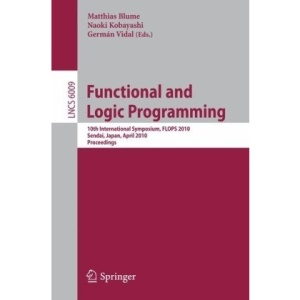 Functional and Logic Programming: 10th International Symposium, FLOPS 2010, Sendai, Japan, April 19-21, 2010, Proceedings: 6009 (Lecture Notes in ... Computer Science and General Issues)