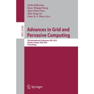 Advances in Grid and Pervasive Computing: 5th International Conference, CPC 2010, Hualien, Taiwan, May 10-13, 2010, Proceedings (Lecture Notes in ... Computer Science and General Issues)
