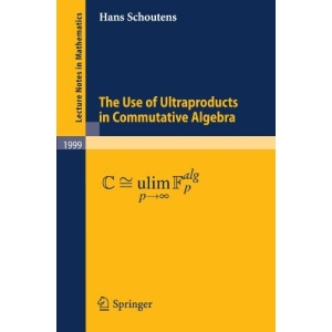 The Use of Ultraproducts in Commutative Algebra (Lecture Notes in Mathematics)