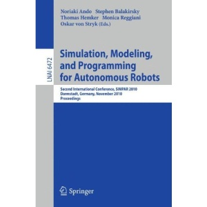 Simulation, Modeling, and Programming for Autonomous Robots: Second International Conference, SIMPAR 2010, Darmstadt, Germany, November 15-18, 2010, ... / Lecture Notes in Artificial Intelligence)