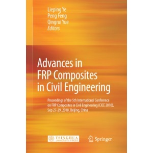 Advances in FRP Composites in Civil Engineering: Proceedings of the 5th International Conference on FRP Composites in Civil Engineering (CICE 2010), Sep 27-29, 2010, Beijing, China