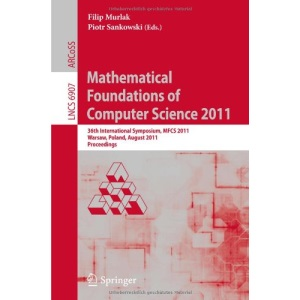 Mathematical Foundations of Computer Science 2011: 36th International Symposium, MFCS 2011, Warsaw, Poland, August 22-26, 2011, Proceedings (Lecture ... Computer Science and General Issues)