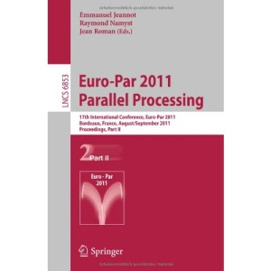 Euro-Par 2011 Parallel Processing: 17th International Euro-ParConference, Bordeaux, France, August 29 - September 2, 2011, Proceedings, Part II ... Computer Science and General Issues)