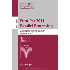 Euro-Par 2011 Parallel Processing: 17th International Euro-ParConference, Bordeaux, France, August 29 - September 2, 2011, Proceedings, Part I ... Computer Science and General Issues)