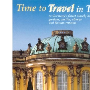 Time to Travel / Travel in Time: To Germany's Finest Stately Homes, Gardens, Castles, Abbeys and Roman Remains