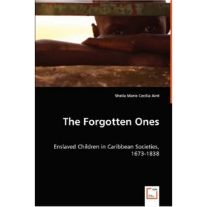 The Forgotten Ones - Enslaved Children in Caribbean Societies, 1673-1838