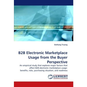 B2B Electronic Marketplace Usage from the Buyer Perspective: An empirical study that explores major factors that affect B2B electronic marketplace ... risks, purchasing situation, and readiness