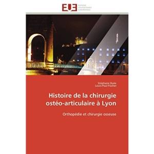 Histoire de la chirurgie ostéo-articulaire à Lyon: Orthopédie et chirurgie osseuse (Omn.Univ.Europ.)