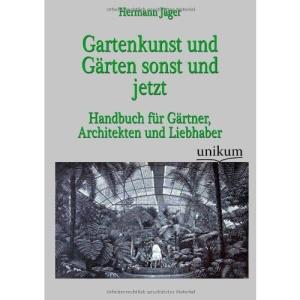 Gartenkunst und Gärten sonst und jetzt: Handbuch für Gärtner, Architekten und Liebhaber