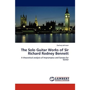 The Solo Guitar Works of Sir Richard Rodney Bennett: A theoretical analysis of Impromptus and Sonata for Guitar