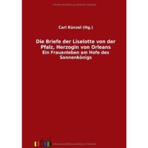 Die Briefe der Liselotte von der Pfalz, Herzogin von Orleans: Ein Frauenleben am Hofe des Sonnenkönigs