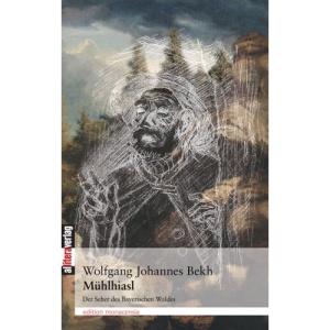 Mühlhiasl: Der Seher des Bayerischen Waldes