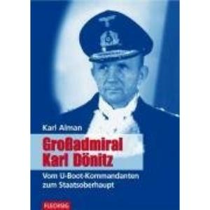 Großadmiral Karl Dönitz: Vom U-Boot-Kommandanten zum Staatsoberhaupt