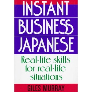 Instant Business Japanese: Real Life Skills for Real Life Situations