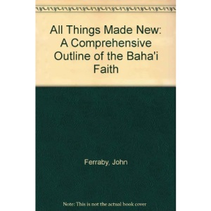 All Things Made New: A Comprehensive Outline of the Baha'i Faith