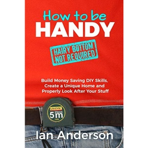 How to be Handy [hairy bottom not required]: Build Money Saving DIY Skills, Create a Unique Home and Properly Look After Your Stuff