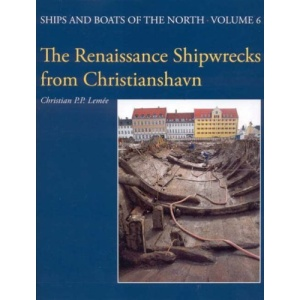 The Renaissance Shipwrecks from Christianshavn: An Archaeological and Architectural Study of Large Carvel Vessels in Danish Water, 1580-1640 (Ships and Boats of the North)