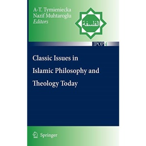 Classic Issues in Islamic Philosophy and Theology Today (Islamic Philosophy and Occidental Phenomenology in Dialogue)