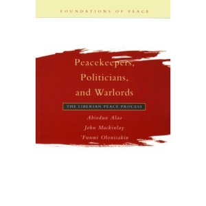 Peacekeepers, Politicians and Warlords: The Liberian Peace Process (Foundations of Peace)