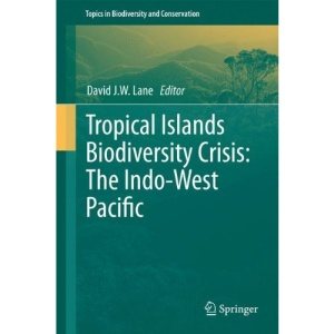 Tropical Islands Biodiversity Crisis:: The Indo-West Pacific (Topics in Biodiversity and Conservation)