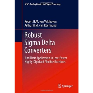Robust Sigma Delta Converters: And Their Application in Low-Power Highly-Digitized Flexible Receivers (Analog Circuits and Signal Processing)