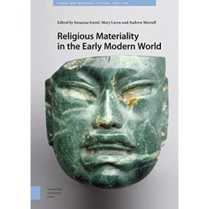 Religious Materiality in the Early Modern World (Visual and Material Culture, 1300-1700)