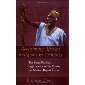 Reclaiming African Religions in Trinidad: The Socio-political Legitimation of the Orisha and Spiritual Baptist Faith (Caribbean Cultural Studies)